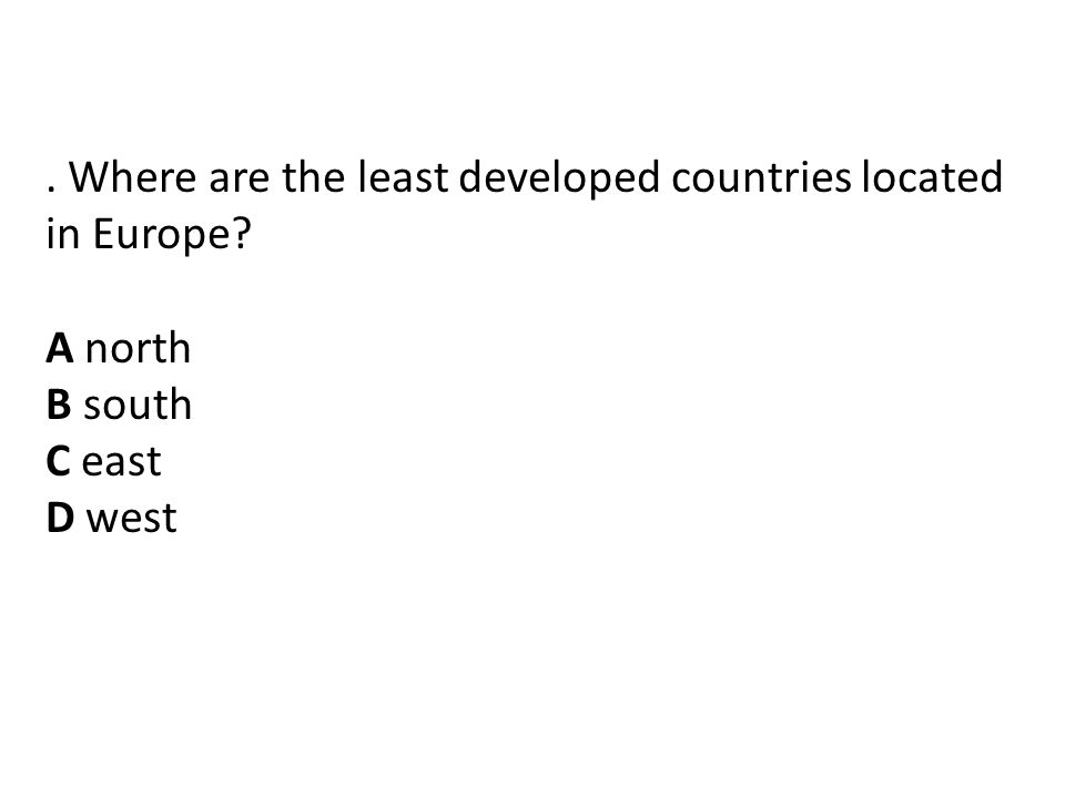 . Where are the least developed countries located in Europe? A north B south C east D west