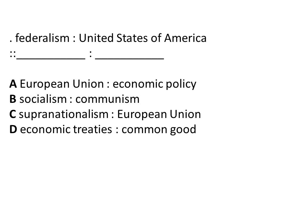 . federalism : United States of America ::___________ : ___________ A European Union : economic policy B socialism : communism C supranationalism : European Union D economic treaties : common good