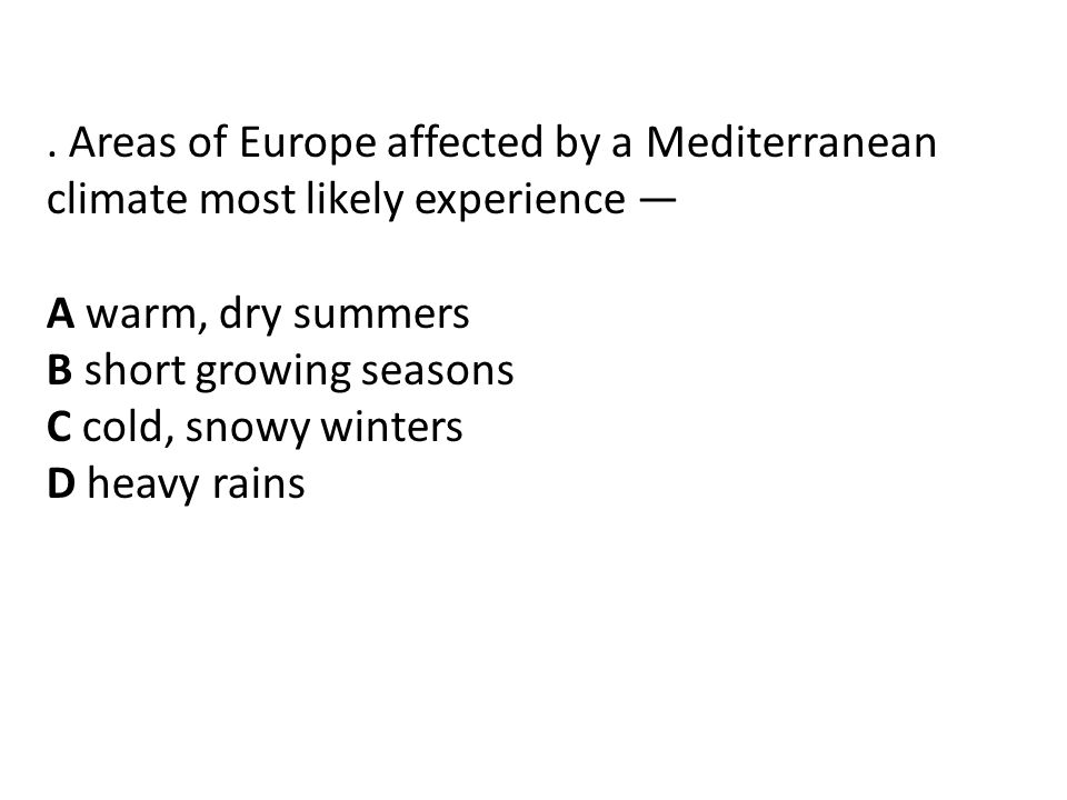 . Areas of Europe affected by a Mediterranean climate most likely experience — A warm, dry summers B short growing seasons C cold, snowy winters D heavy rains