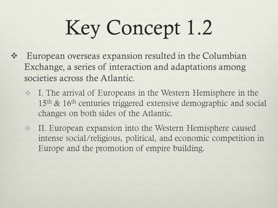 Key Concept 1.2  European overseas expansion resulted in the Columbian Exchange, a series of interaction and adaptations among societies across the Atlantic.