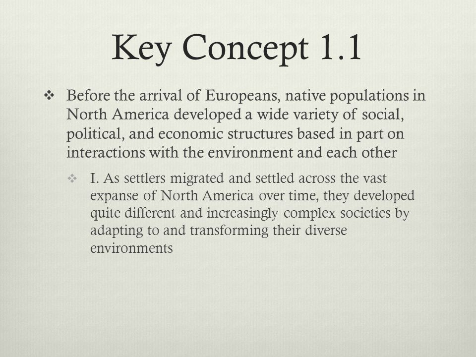 Key Concept 1.1  Before the arrival of Europeans, native populations in North America developed a wide variety of social, political, and economic structures based in part on interactions with the environment and each other  I.