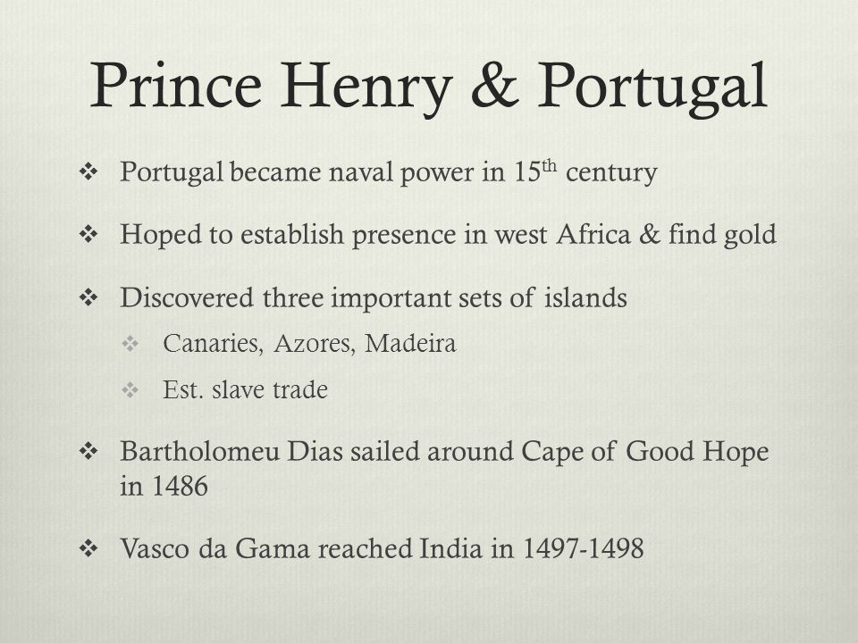 Prince Henry & Portugal  Portugal became naval power in 15 th century  Hoped to establish presence in west Africa & find gold  Discovered three important sets of islands  Canaries, Azores, Madeira  Est.