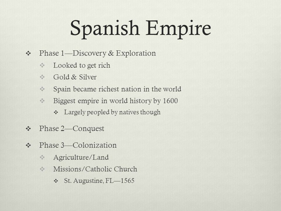 Spanish Empire  Phase 1—Discovery & Exploration  Looked to get rich  Gold & Silver  Spain became richest nation in the world  Biggest empire in world history by 1600  Largely peopled by natives though  Phase 2—Conquest  Phase 3—Colonization  Agriculture/Land  Missions/Catholic Church  St.