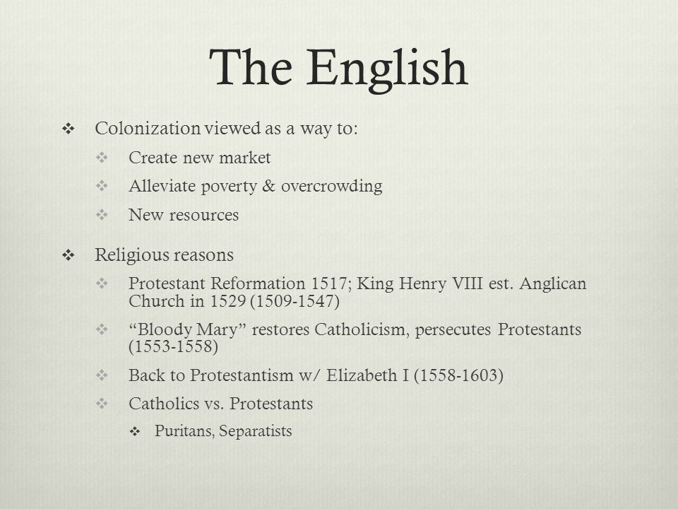 The English  Colonization viewed as a way to:  Create new market  Alleviate poverty & overcrowding  New resources  Religious reasons  Protestant Reformation 1517; King Henry VIII est.