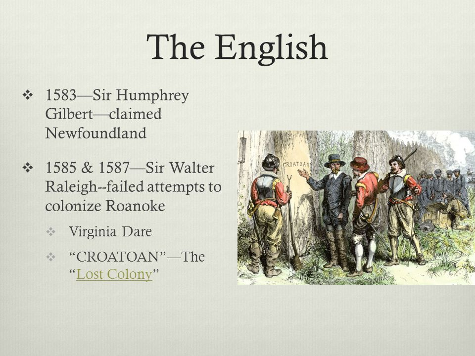 The English  1583—Sir Humphrey Gilbert—claimed Newfoundland  1585 & 1587—Sir Walter Raleigh--failed attempts to colonize Roanoke  Virginia Dare  CROATOAN —The Lost Colony Lost Colony