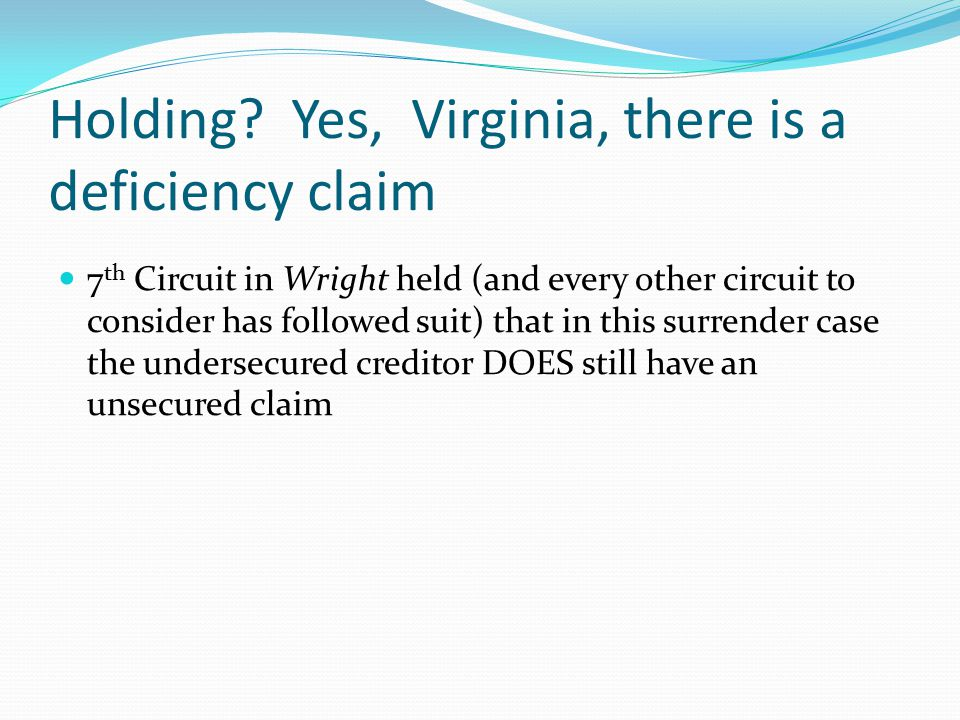 Holding? Yes, Virginia, there is a deficiency claim 7 th Circuit in Wright held (and every other circuit to consider has followed suit) that in this s