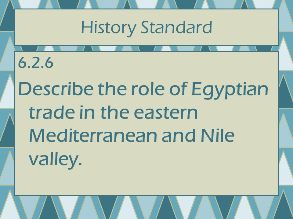 History Standard 6.2.6 Describe the role of Egyptian trade in the eastern Mediterranean and Nile valley.