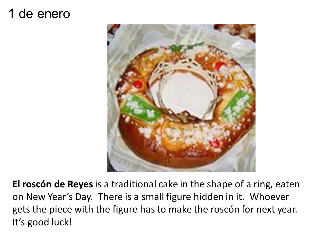 El roscón de Reyes is a traditional cake in the shape of a ring, eaten on New Year's Day.