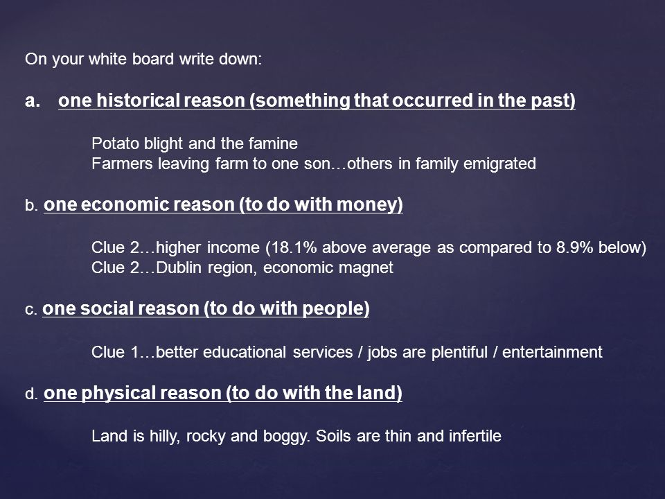 On your white board write down: a.one historical reason (something that occurred in the past) Potato blight and the famine Farmers leaving farm to one son…others in family emigrated b.