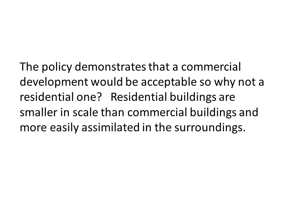 The policy demonstrates that a commercial development would be acceptable so why not a residential one? Residential buildings are smaller in scale tha