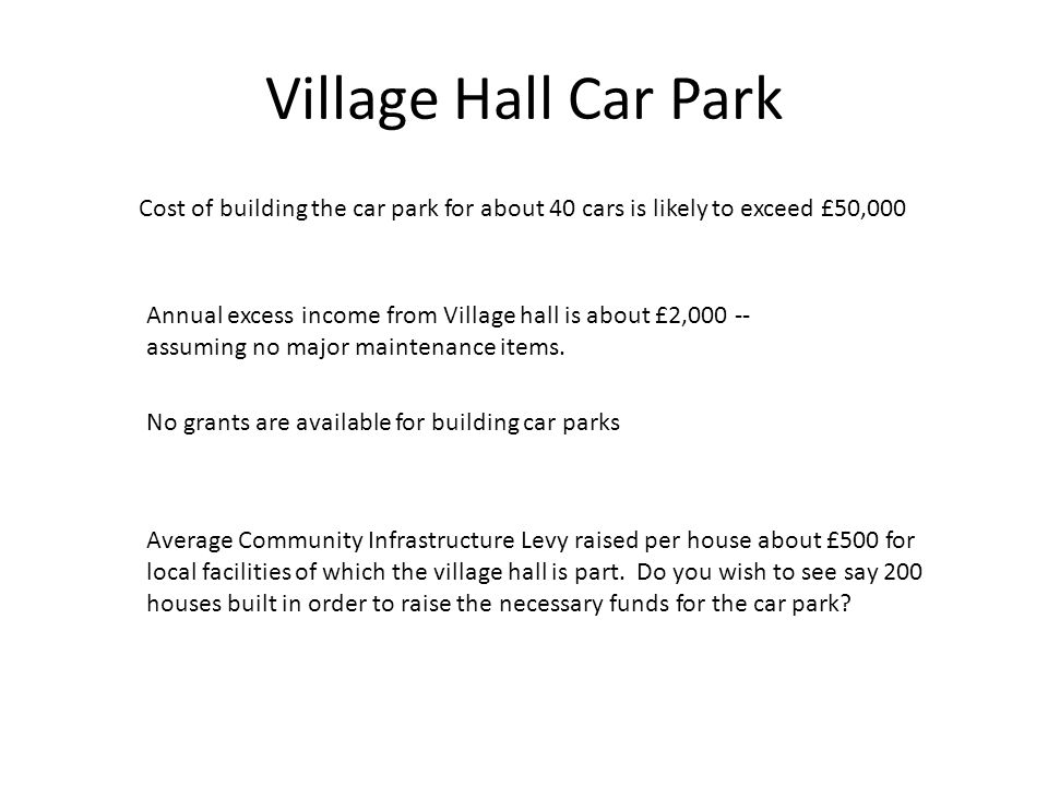 Village Hall Car Park Cost of building the car park for about 40 cars is likely to exceed £50,000 Annual excess income from Village hall is about £2,0