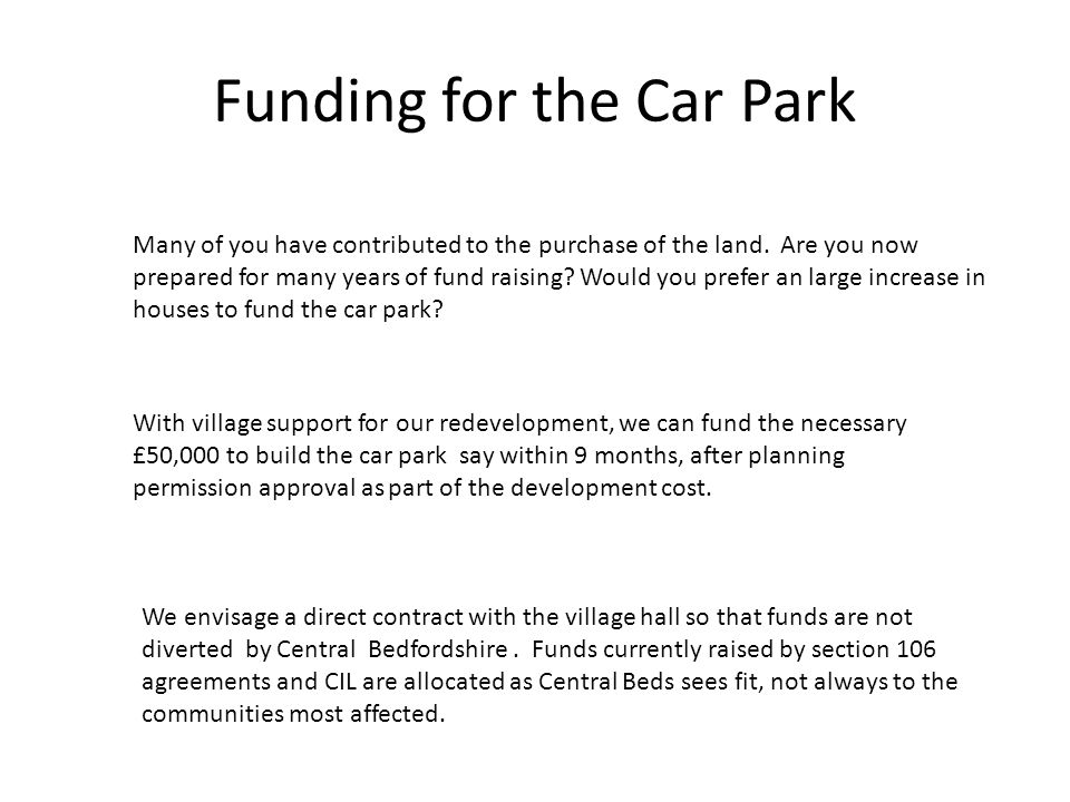 Funding for the Car Park Many of you have contributed to the purchase of the land. Are you now prepared for many years of fund raising? Would you pref
