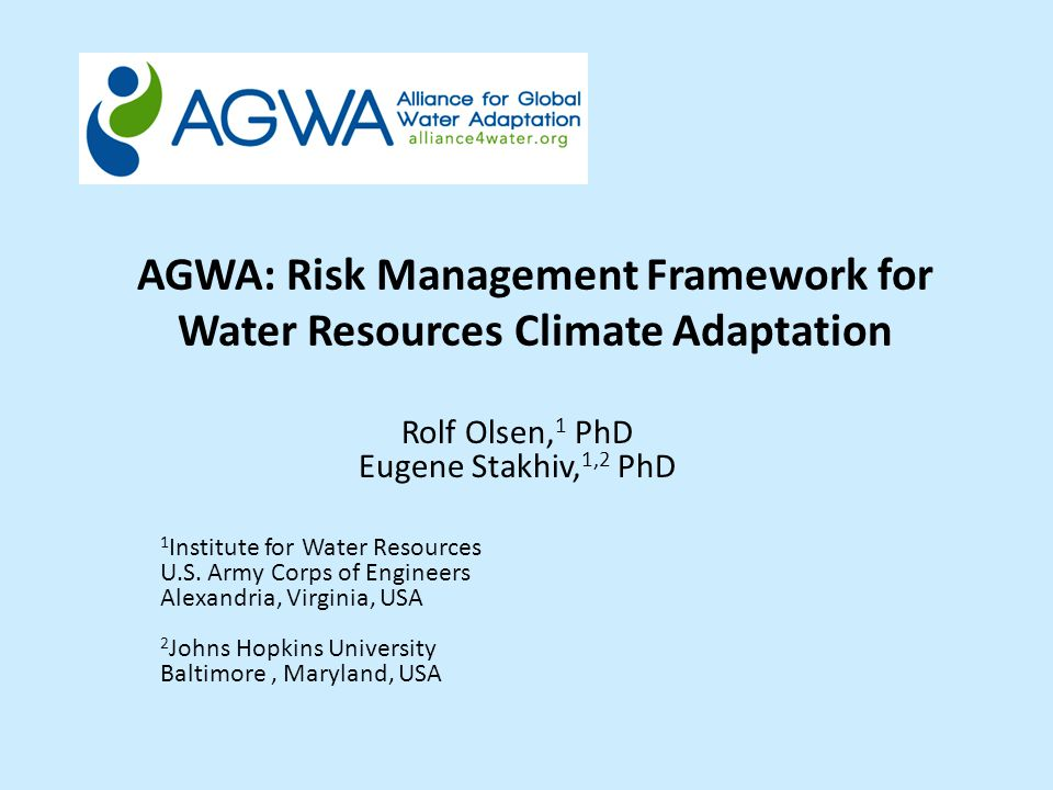 AGWA: Risk Management Framework for Water Resources Climate Adaptation Rolf Olsen, 1 PhD Eugene Stakhiv, 1,2 PhD 1 Institute for Water Resources U.S.