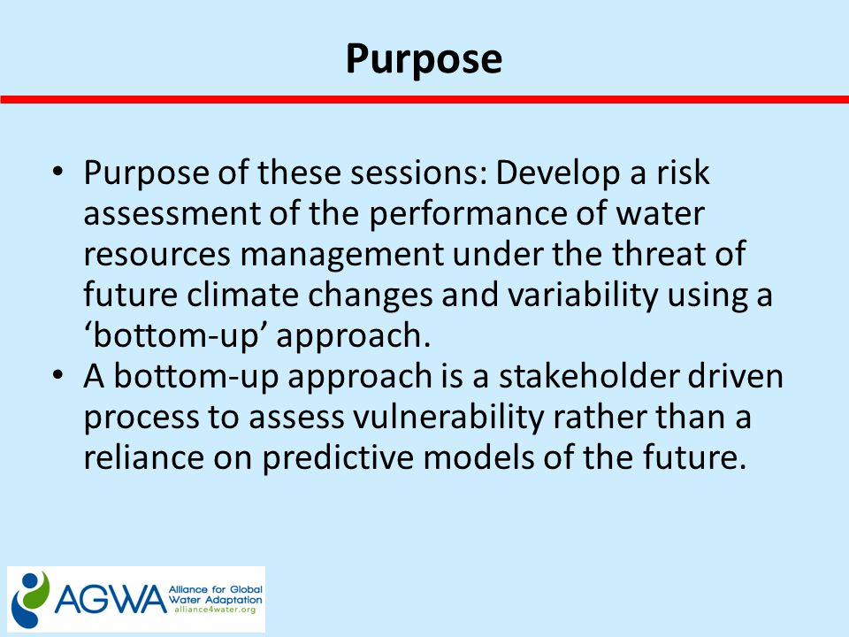 Purpose Purpose of these sessions: Develop a risk assessment of the performance of water resources management under the threat of future climate changes and variability using a 'bottom-up' approach.