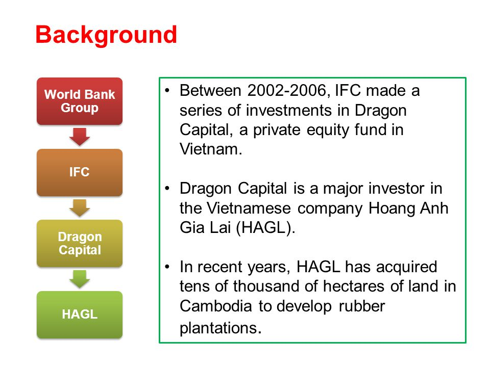 Background World Bank Group IFC Dragon Capital HAGL Between 2002-2006, IFC made a series of investments in Dragon Capital, a private equity fund in Vietnam.