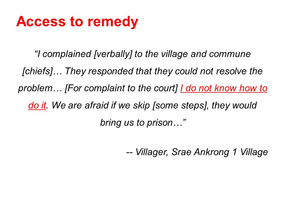 I complained [verbally] to the village and commune [chiefs]… They responded that they could not resolve the problem… [For complaint to the court] I do not know how to do it.