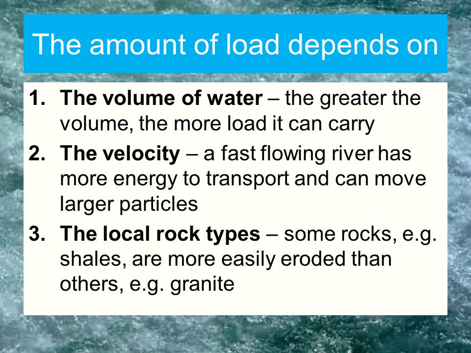 The amount of load depends on 1.The volume of water – the greater the volume, the more load it can carry 2.The velocity – a fast flowing river has more energy to transport and can move larger particles 3.The local rock types – some rocks, e.g.