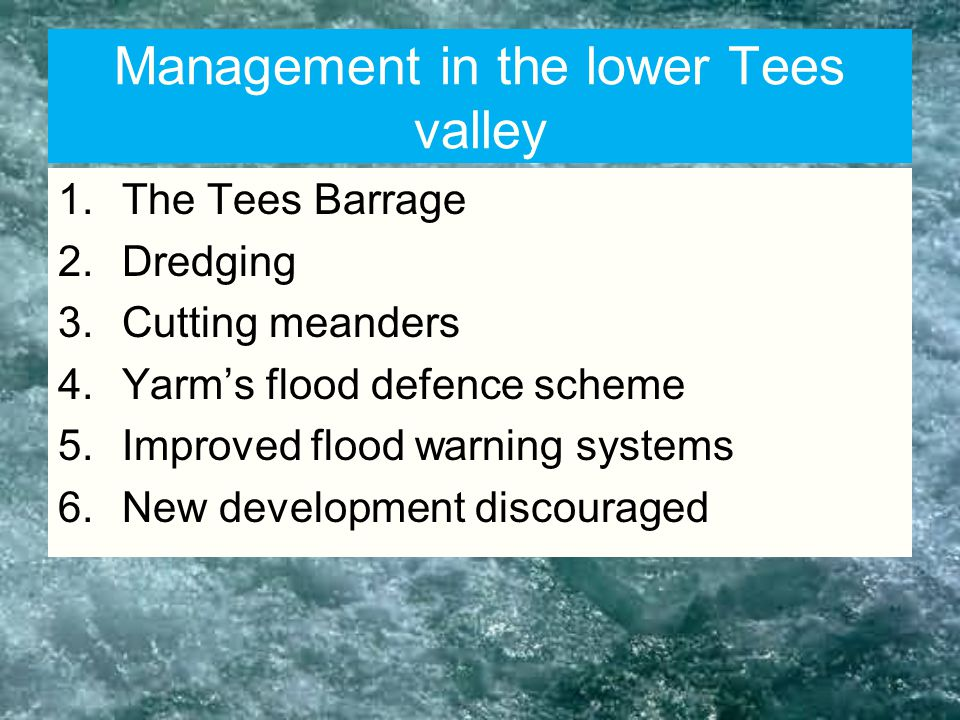 Management in the lower Tees valley 1.The Tees Barrage 2.Dredging 3.Cutting meanders 4.Yarm's flood defence scheme 5.Improved flood warning systems 6.New development discouraged