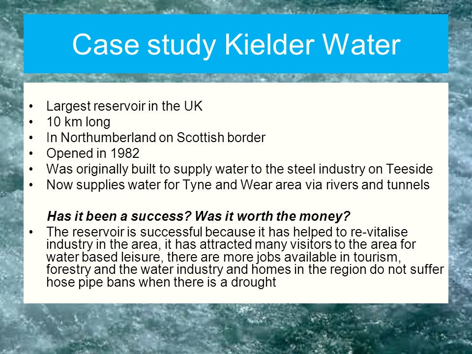 Case study Kielder Water Largest reservoir in the UK 10 km long In Northumberland on Scottish border Opened in 1982 Was originally built to supply water to the steel industry on Teeside Now supplies water for Tyne and Wear area via rivers and tunnels Has it been a success.