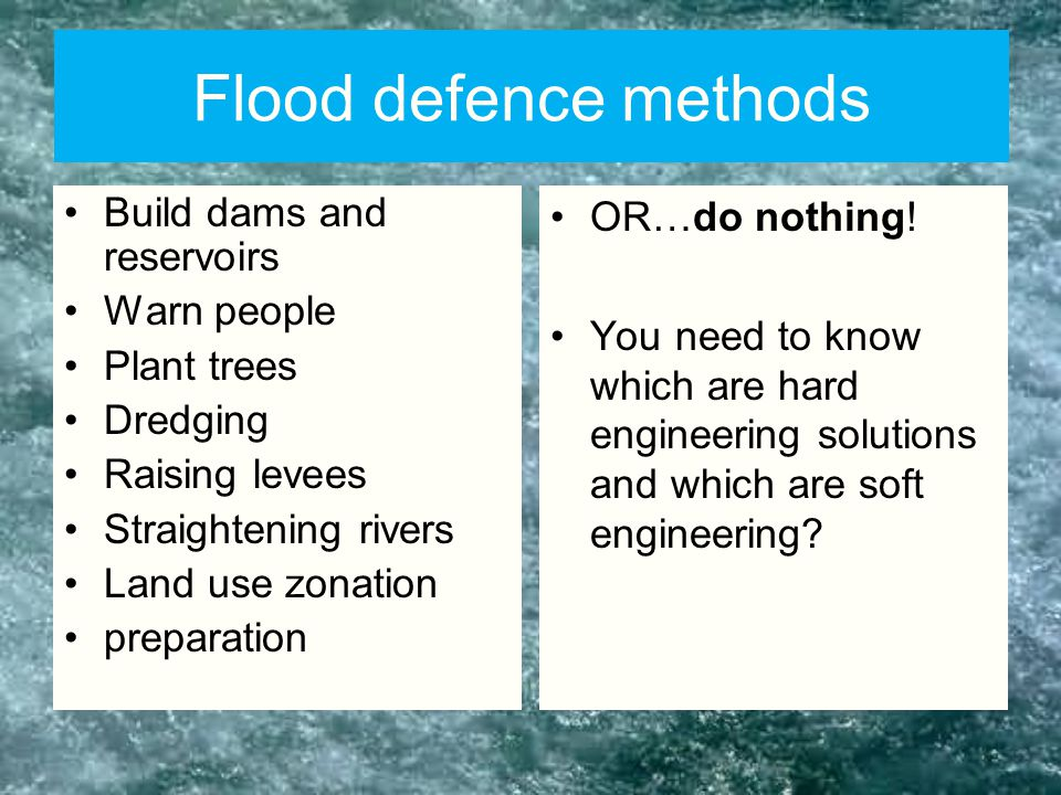 Flood defence methods Build dams and reservoirs Warn people Plant trees Dredging Raising levees Straightening rivers Land use zonation preparation OR…do nothing.