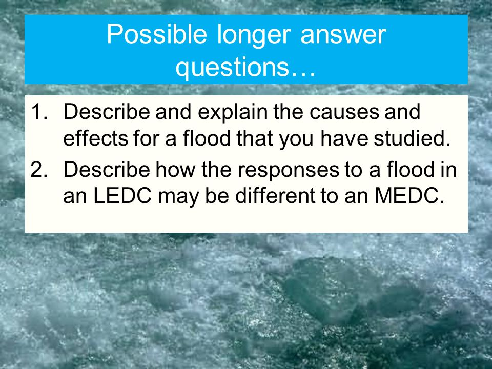 Possible longer answer questions… 1.Describe and explain the causes and effects for a flood that you have studied.