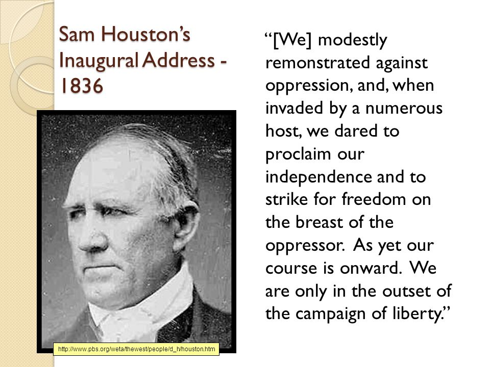 Sam Houston's Inaugural Address - 1836 [We] modestly remonstrated against oppression, and, when invaded by a numerous host, we dared to proclaim our independence and to strike for freedom on the breast of the oppressor.