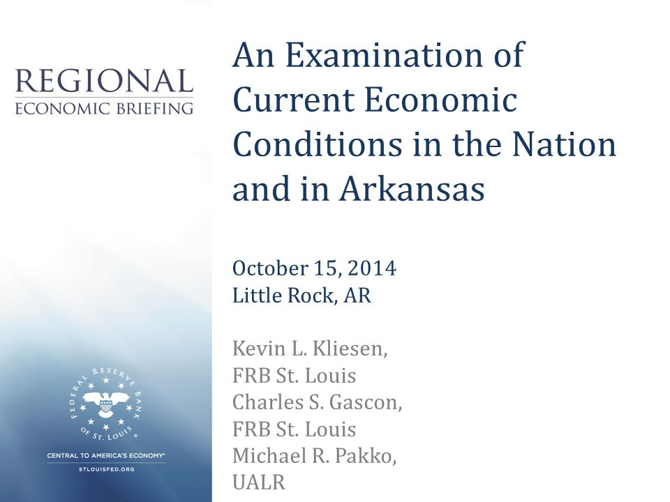 An Examination of Current Economic Conditions in the Nation and in Arkansas October 15, 2014 Little Rock, AR Kevin L.