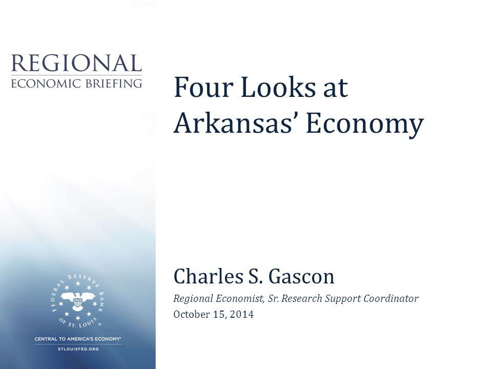 Four Looks at Arkansas' Economy Charles S. Gascon Regional Economist, Sr.