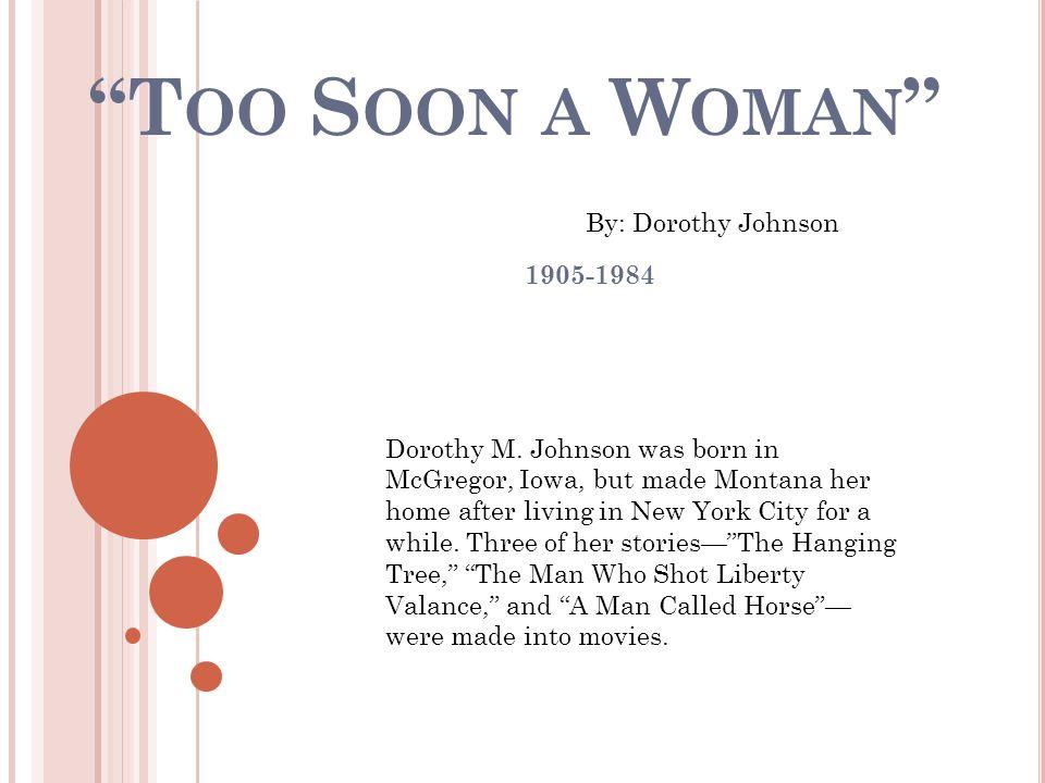 T OO S OON A W OMAN 1905-1984 By: Dorothy Johnson Dorothy M.