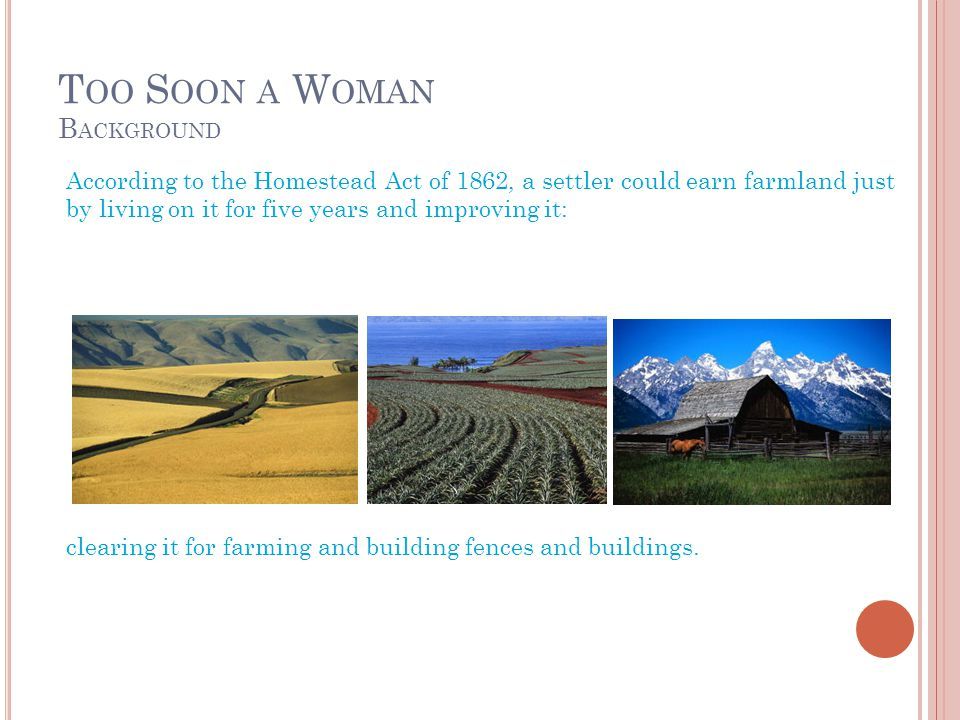 T OO S OON A W OMAN B ACKGROUND According to the Homestead Act of 1862, a settler could earn farmland just by living on it for five years and improving it: clearing it for farming and building fences and buildings.
