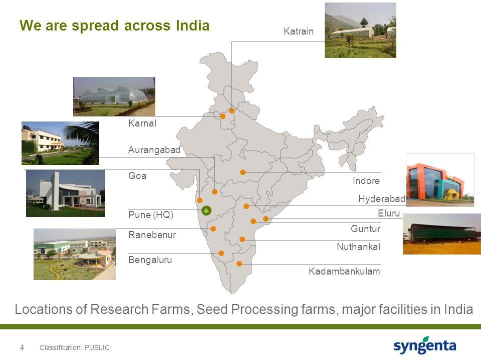 4 We are spread across India Indore Guntur Kadambankulam Bengaluru Ranebenur Aurangabad Karnal Katrain Pune (HQ) Goa Nuthankal Locations of Research Farms, Seed Processing farms, major facilities in India Hyderabad Eluru Classification: PUBLIC