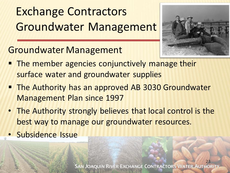 23 Exchange Contractors Groundwater Management Groundwater Management  The member agencies conjunctively manage their surface water and groundwater supplies  The Authority has an approved AB 3030 Groundwater Management Plan since 1997 The Authority strongly believes that local control is the best way to manage our groundwater resources.