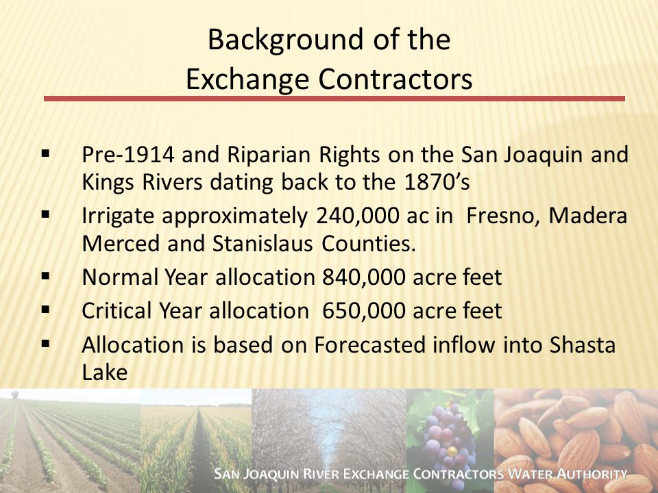4 Background of the Exchange Contractors  Pre-1914 and Riparian Rights on the San Joaquin and Kings Rivers dating back to the 1870's  Irrigate approximately 240,000 ac in Fresno, Madera Merced and Stanislaus Counties.