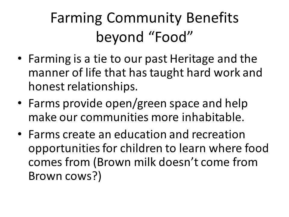 Farming Community Benefits beyond Food Farming is a tie to our past Heritage and the manner of life that has taught hard work and honest relationships.