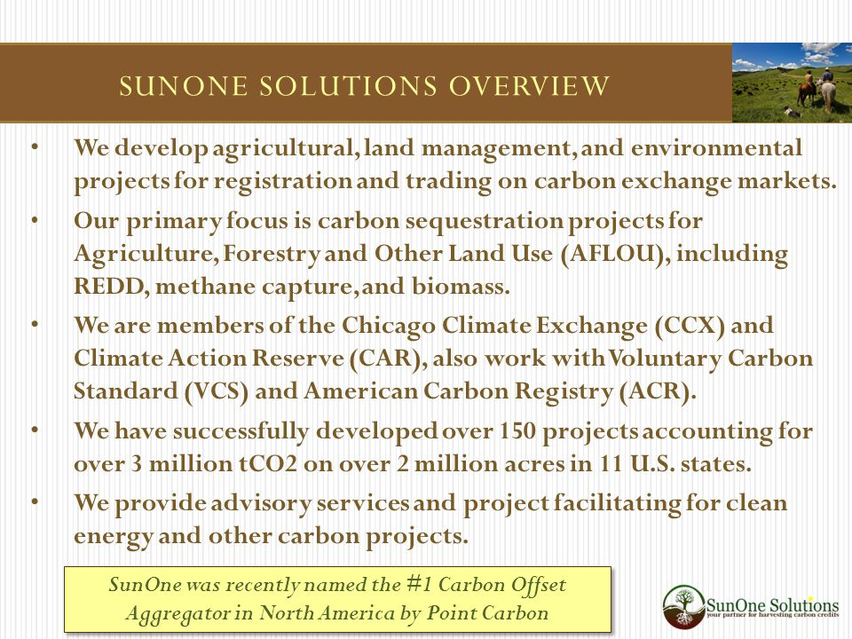 SUNONE SOLUTIONS OVERVIEW We develop agricultural, land management, and environmental projects for registration and trading on carbon exchange markets.