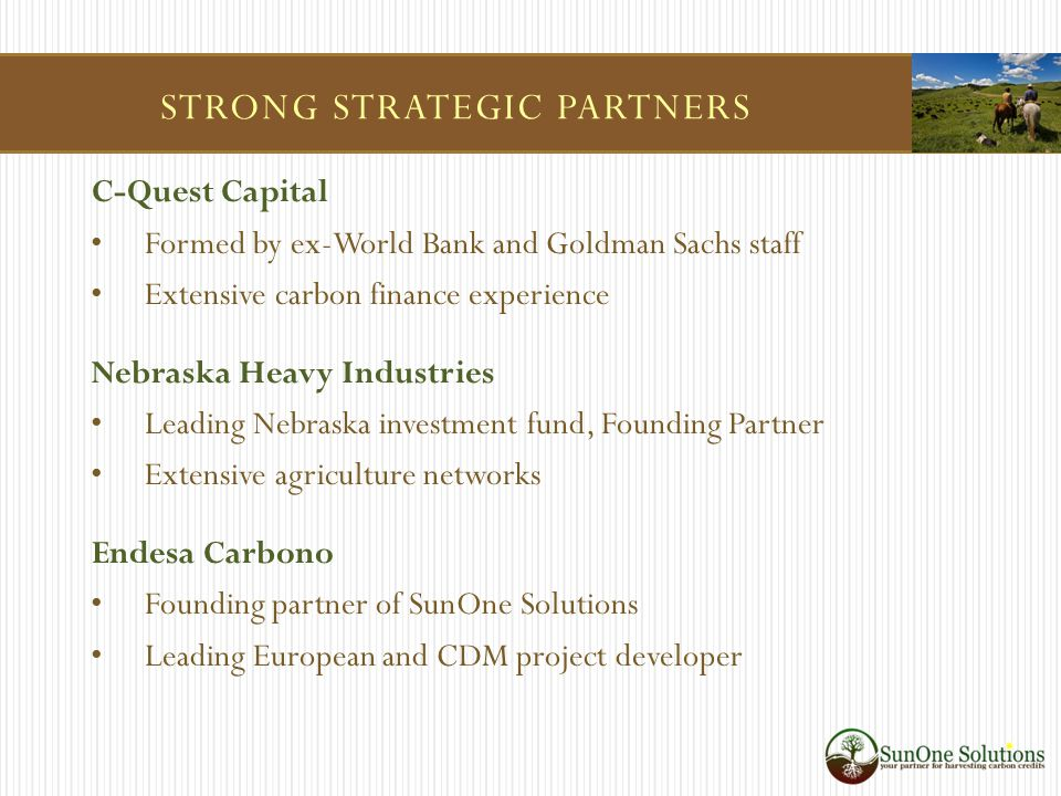STRONG STRATEGIC PARTNERS C-Quest Capital Formed by ex-World Bank and Goldman Sachs staff Extensive carbon finance experience Nebraska Heavy Industries Leading Nebraska investment fund, Founding Partner Extensive agriculture networks Endesa Carbono Founding partner of SunOne Solutions Leading European and CDM project developer