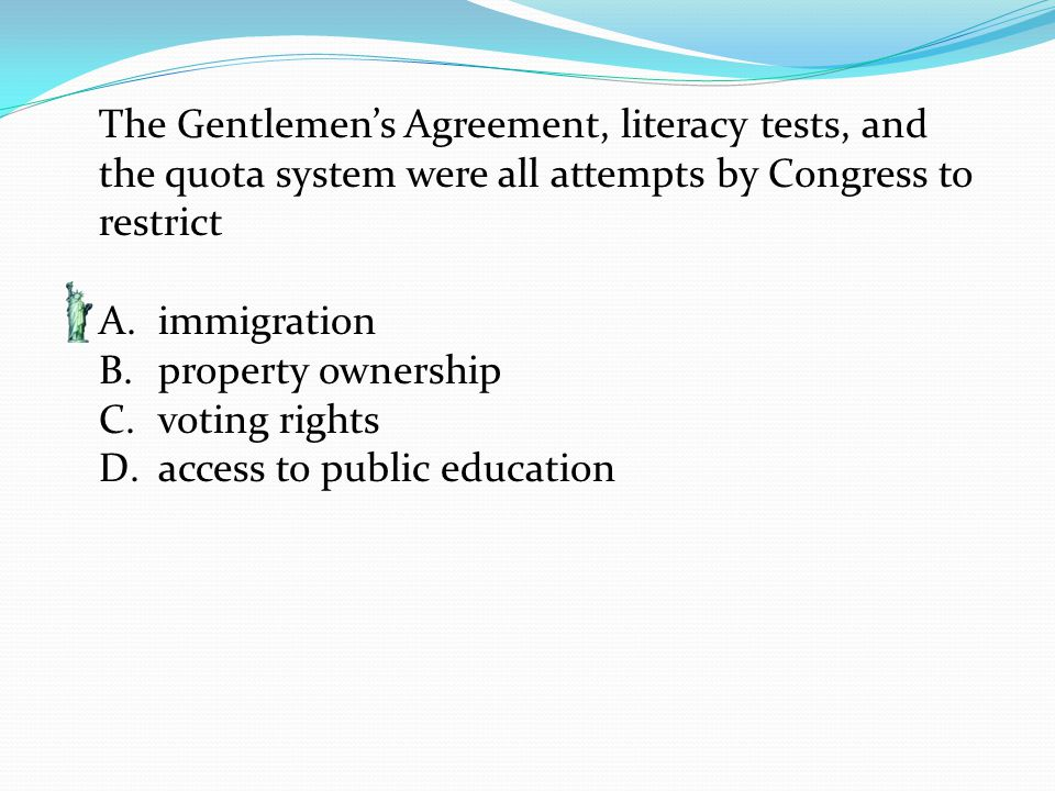 The Gentlemen's Agreement, literacy tests, and the quota system were all attempts by Congress to restrict A.immigration B.property ownership C.voting rights D.access to public education