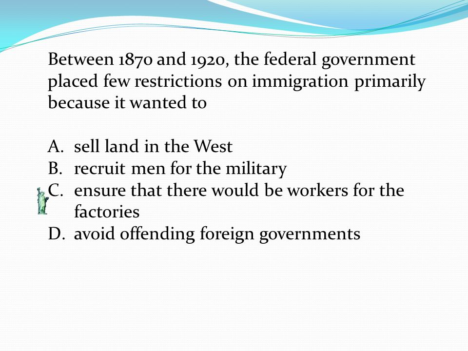 Between 1870 and 1920, the federal government placed few restrictions on immigration primarily because it wanted to A.sell land in the West B.recruit men for the military C.ensure that there would be workers for the factories D.avoid offending foreign governments