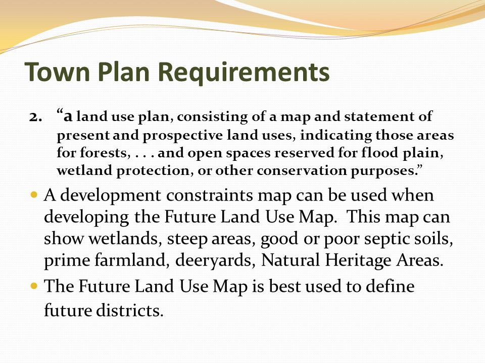 Town Plan Requirements 2. a land use plan, consisting of a map and statement of present and prospective land uses, indicating those areas for forests,...