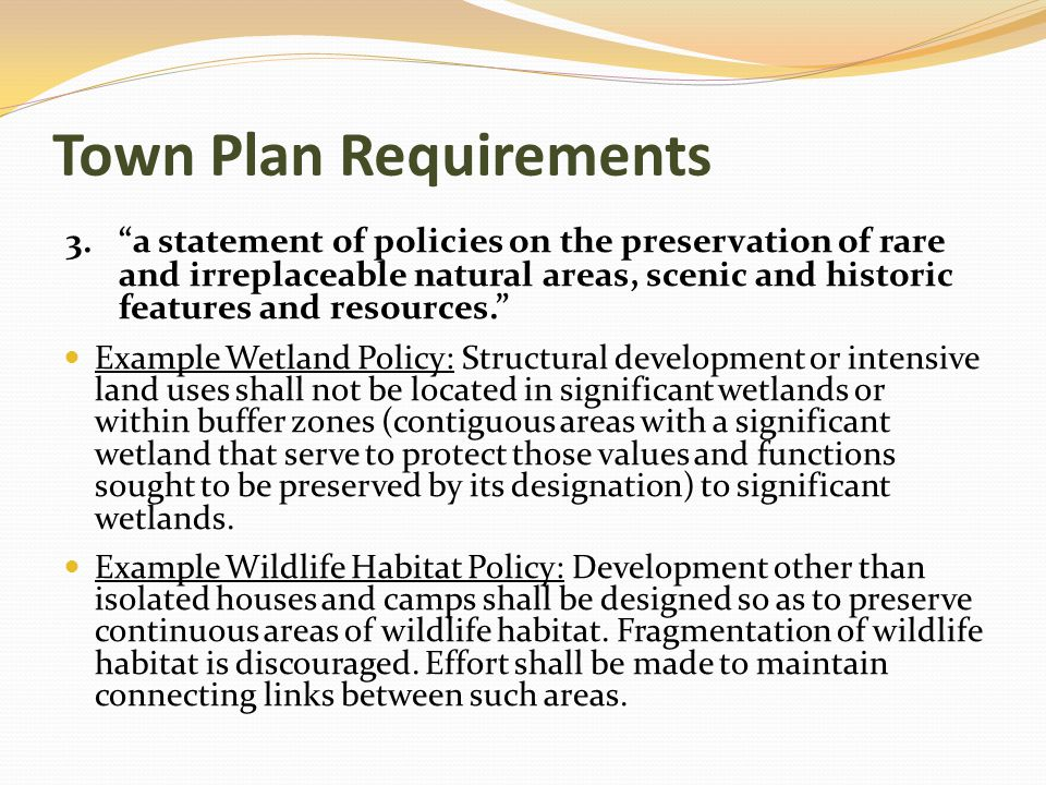 Town Plan Requirements 3. a statement of policies on the preservation of rare and irreplaceable natural areas, scenic and historic features and resources. Example Wetland Policy: Structural development or intensive land uses shall not be located in significant wetlands or within buffer zones (contiguous areas with a significant wetland that serve to protect those values and functions sought to be preserved by its designation) to significant wetlands.