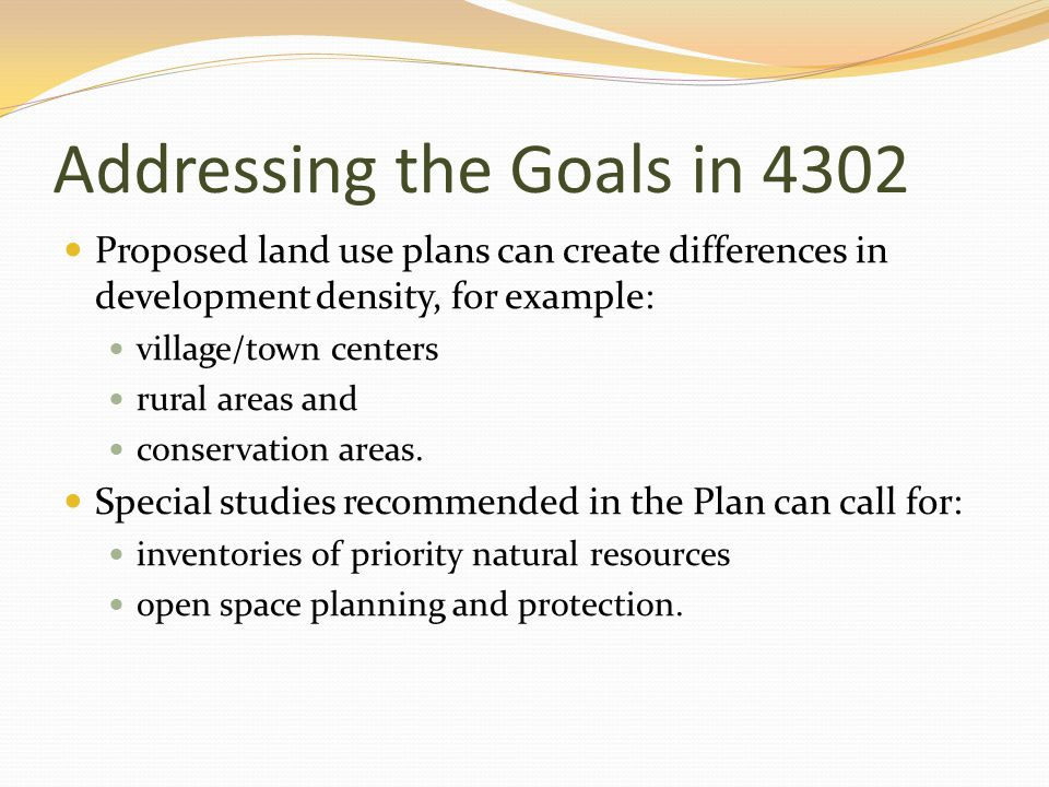 Addressing the Goals in 4302 Proposed land use plans can create differences in development density, for example: village/town centers rural areas and conservation areas.