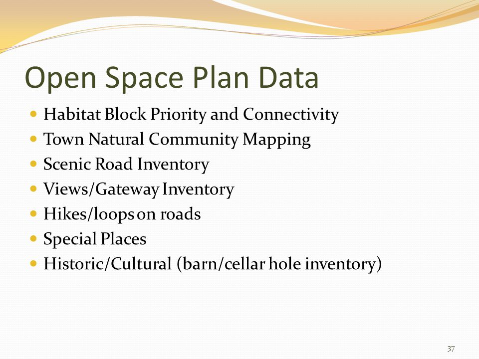 Open Space Plan Data Habitat Block Priority and Connectivity Town Natural Community Mapping Scenic Road Inventory Views/Gateway Inventory Hikes/loops on roads Special Places Historic/Cultural (barn/cellar hole inventory) 37