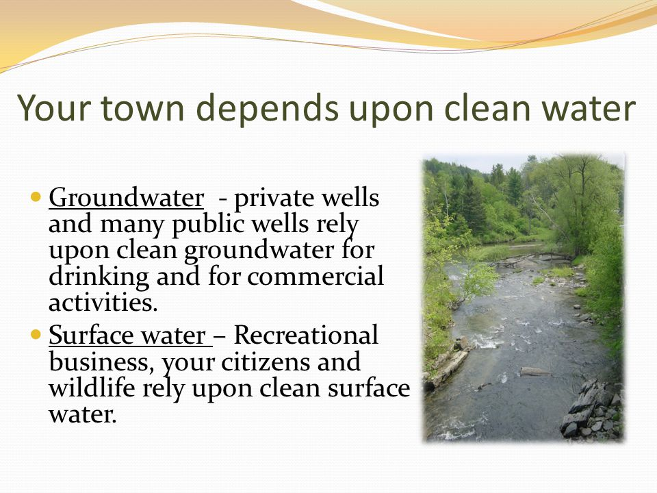 Your town depends upon clean water Groundwater - private wells and many public wells rely upon clean groundwater for drinking and for commercial activities.
