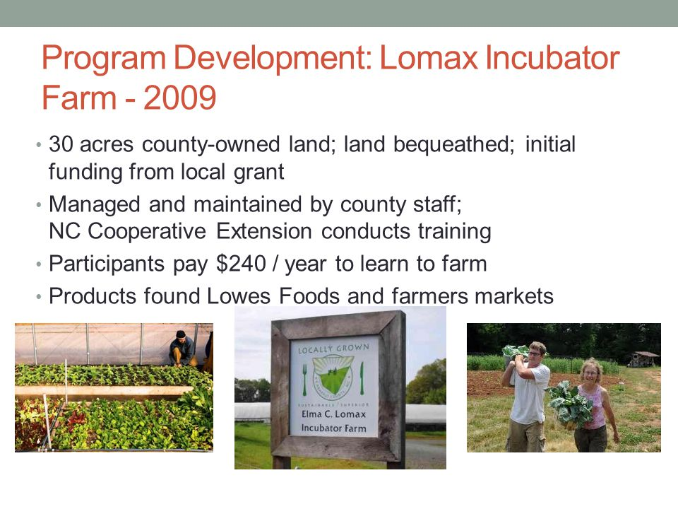 Program Development: Lomax Incubator Farm - 2009 30 acres county-owned land; land bequeathed; initial funding from local grant Managed and maintained