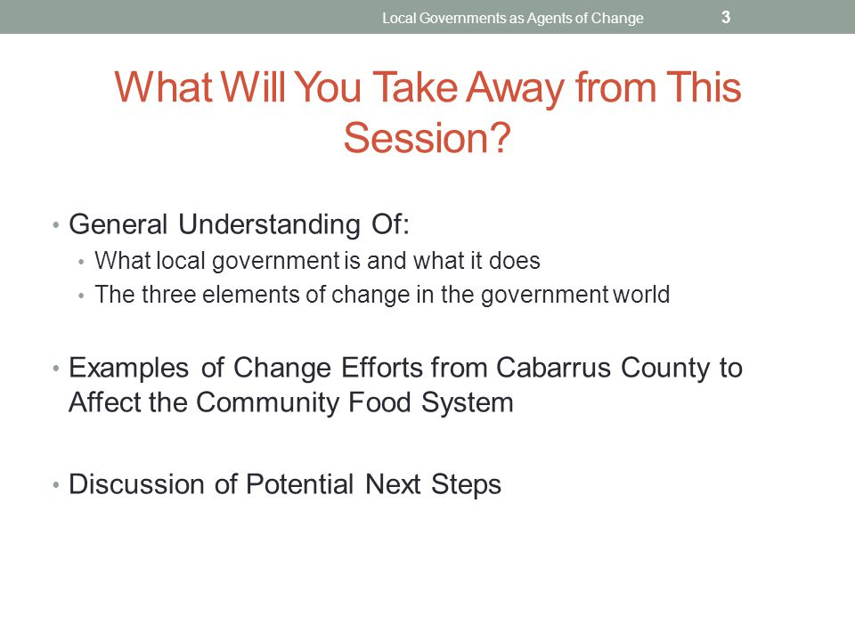 What Will You Take Away from This Session? General Understanding Of: What local government is and what it does The three elements of change in the gov
