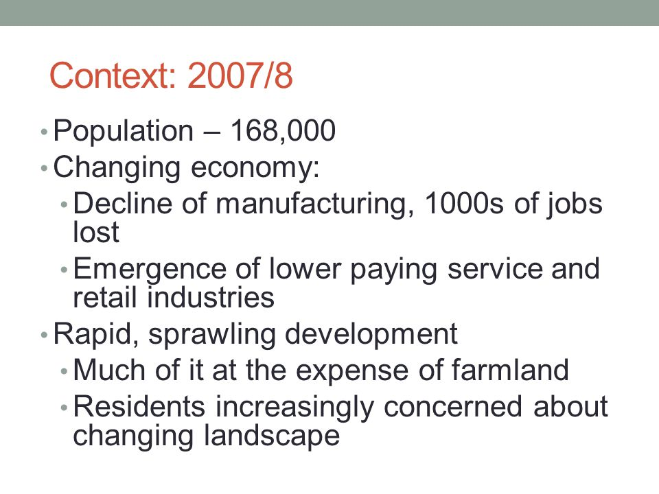 Context: 2007/8 Population – 168,000 Changing economy: Decline of manufacturing, 1000s of jobs lost Emergence of lower paying service and retail indus