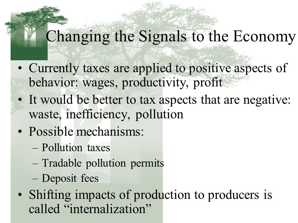 Changing the Signals to the Economy Currently taxes are applied to positive aspects of behavior: wages, productivity, profit It would be better to tax aspects that are negative: waste, inefficiency, pollution Possible mechanisms: –Pollution taxes –Tradable pollution permits –Deposit fees Shifting impacts of production to producers is called internalization