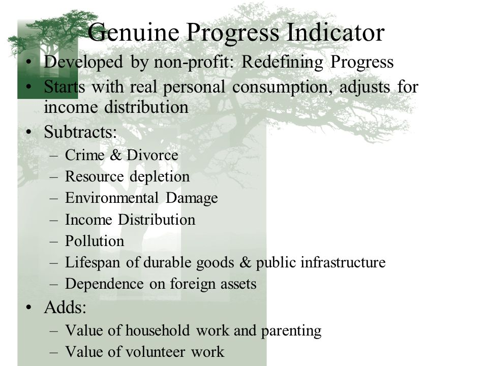 Genuine Progress Indicator Developed by non-profit: Redefining Progress Starts with real personal consumption, adjusts for income distribution Subtrac