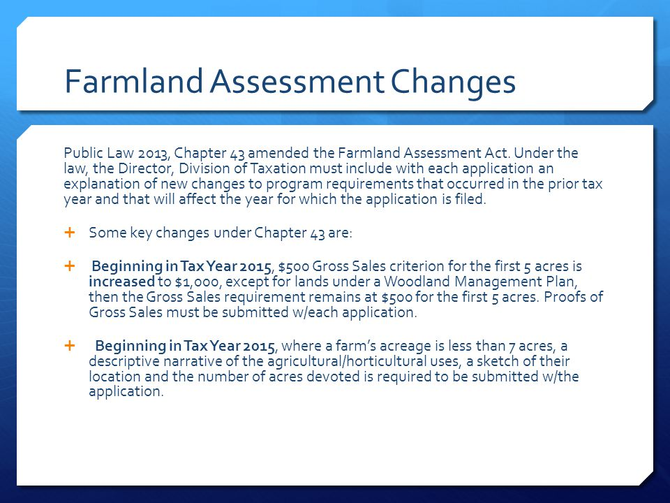 Farmland Assessment Changes Public Law 2013, Chapter 43 amended the Farmland Assessment Act. Under the law, the Director, Division of Taxation must in