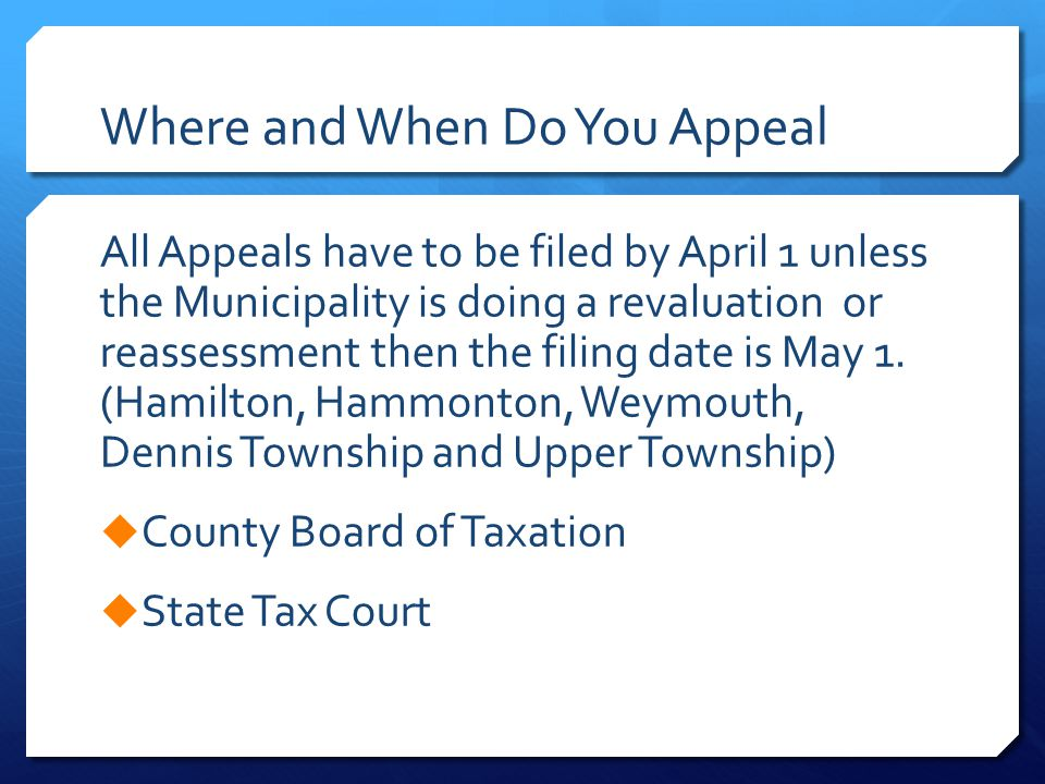 Where and When Do You Appeal All Appeals have to be filed by April 1 unless the Municipality is doing a revaluation or reassessment then the filing date is May 1.